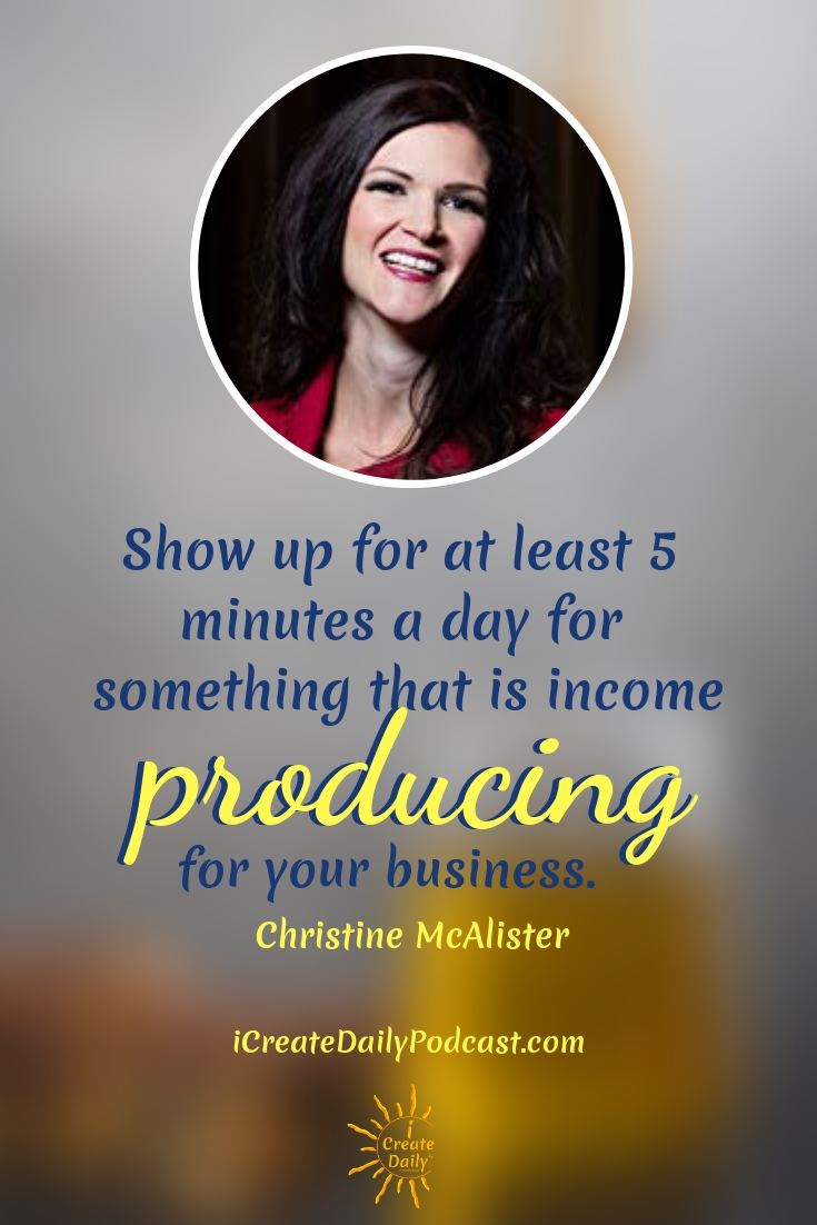 """""""Show up for at least 5 minutes a day for something that is income producing for your business."""" ~Christine McAlister #lifegoals #Dreams #Motivation #BucketLists #Ideas #Quotes #Money #IWant #Happy #ThingsToDo #Inspiration #Thoughts #Travel #Adventure #Fun #Friends #Awesome #People #Families #Heavens #RoadTrips #Wanderlust #Mottos #icreatedaily"""