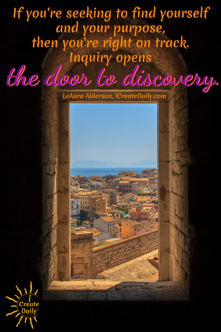 If you're seeking to find yourself and your purpose, then you're right on track. Inquiry opens the door to discovery. ~LeAura Alderson, iCreateDaily.com  #quotes #discovery #creating #journey