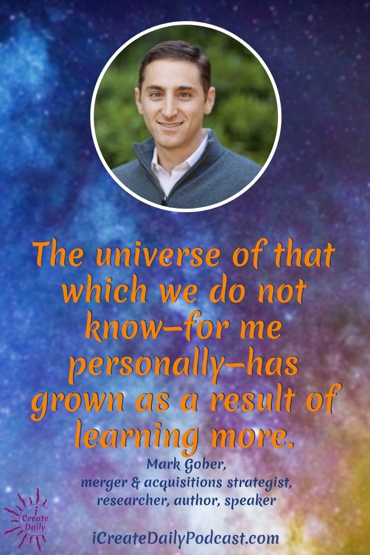 """The universe of that which we do not know—for me personally—has grown as a result of learning more."" ~Mark Gober, merger & acquisitions strategist, researcher, author, speaker #author #consciousness #creativity"