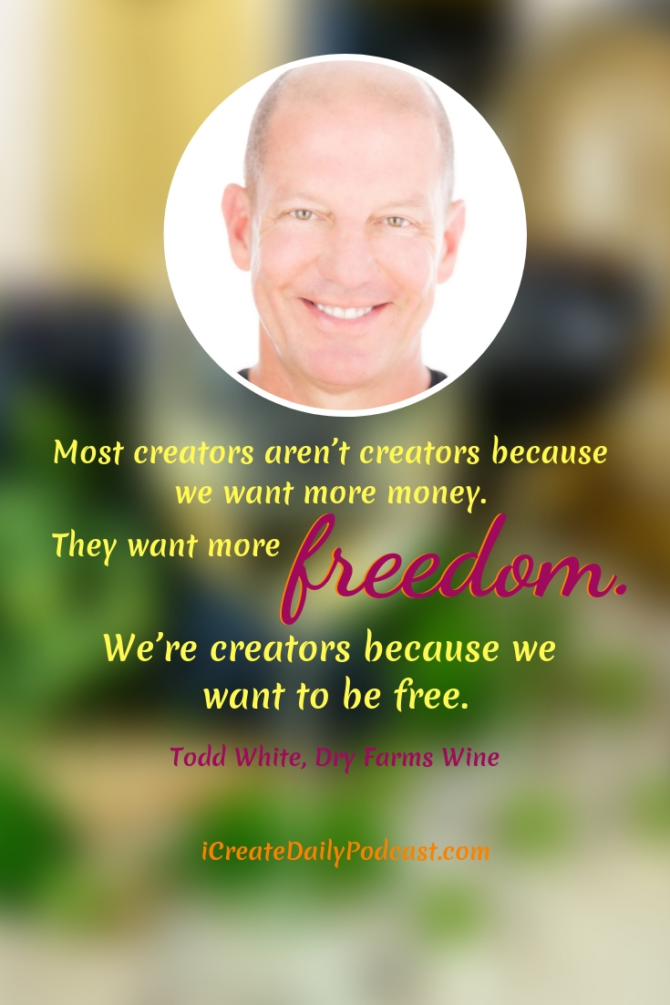 """Most creators aren't creators because we want more money. They want more freedom. We're creators because we want to be free."" ~Todd White, Dry Farms Wine #lifegoals #Dreams #Motivation #BucketLists #Ideas #Quotes #Money #IWant #Happy #ThingsToDo #Inspiration #Thoughts #Travel #Adventure #Fun #Friends #Awesome #People #Families #Heavens #RoadTrips #Wanderlust #Mottos #icreatedaily"
