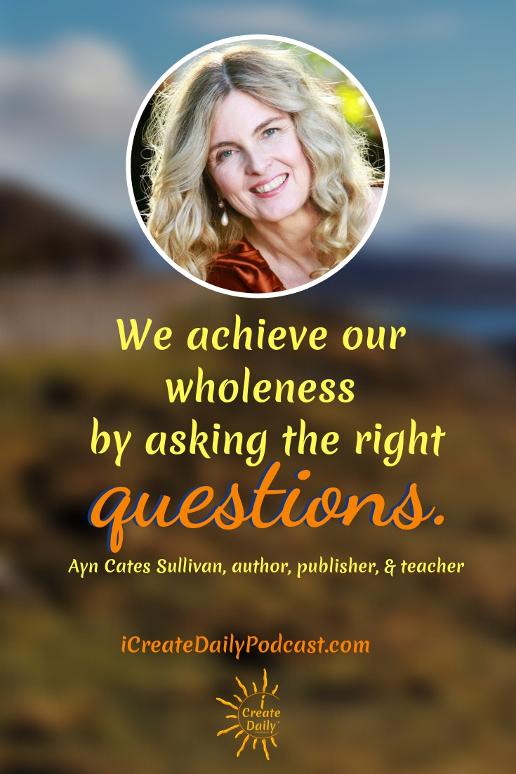 """We achieve our wholeness by asking the right questions."" ~Ayn Cates Sullivan, author, publisher, & teacher #Quotes #Inspiration #Ideas #Art #Writing #Photography #Design #Projects #Drawings #Exercises #Business #Aesthetic #Lettering #Thinking #Journal #Gifts #Decor #Illustration #Home #icreatedaily #Poster #Images #Marketing #Portfolio #poetry"