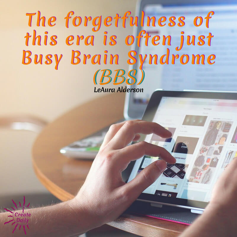 The forgetfulness of this era is often just BBS – Busy Brain Syndrome. ~LeAura Alderson, cofounder-iCreateDaily.com #lifegoals #Dreams #Motivation #BucketLists #Ideas #Quotes #Money #IWant #Happy #ThingsToDo #Inspiration #Thoughts #Travel #Adventure #Fun #Friends #Awesome #People #Families #Heavens #RoadTrips #Wanderlust #Mottos #icreatedaily