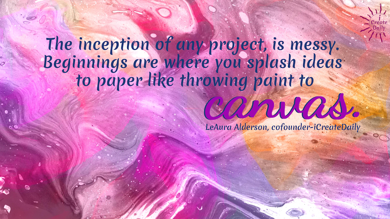 The inception of any project, is messy. Beginnings are where you splash ideas to paper like throwing paint to canvas. ~LeAura Alderson, author, entrepreneur, cofounder-iCreateDaily #lifegoals #Dreams #Motivation #BucketLists #Ideas #Quotes #Money #IWant #Happy #ThingsToDo #Inspiration #Thoughts #Travel #Adventure #Fun #Friends #Awesome #People #Families #Heavens #RoadTrips #Wanderlust #Mottos #icreatedaily