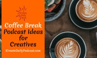 Episode 82: Podcast Ideas for Creatives ~ Coffee Break